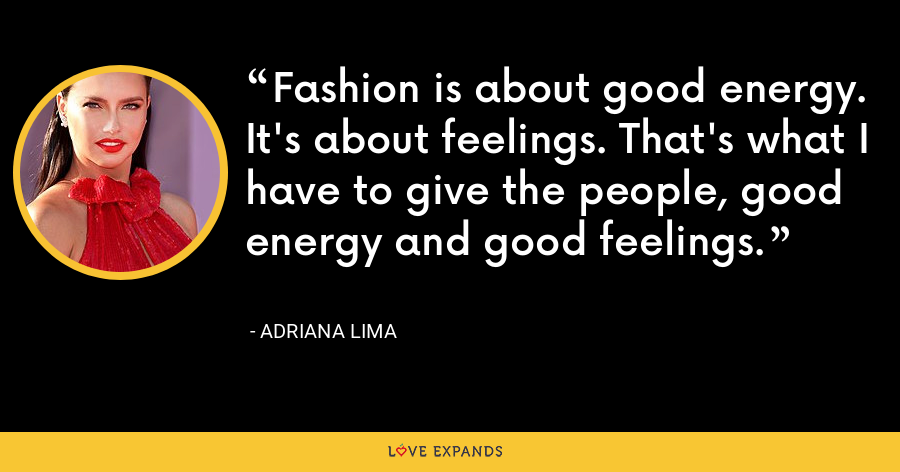 Fashion is about good energy. It's about feelings. That's what I have to give the people, good energy and good feelings. - Adriana Lima