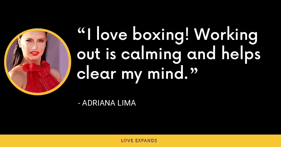 I love boxing! Working out is calming and helps clear my mind. - Adriana Lima