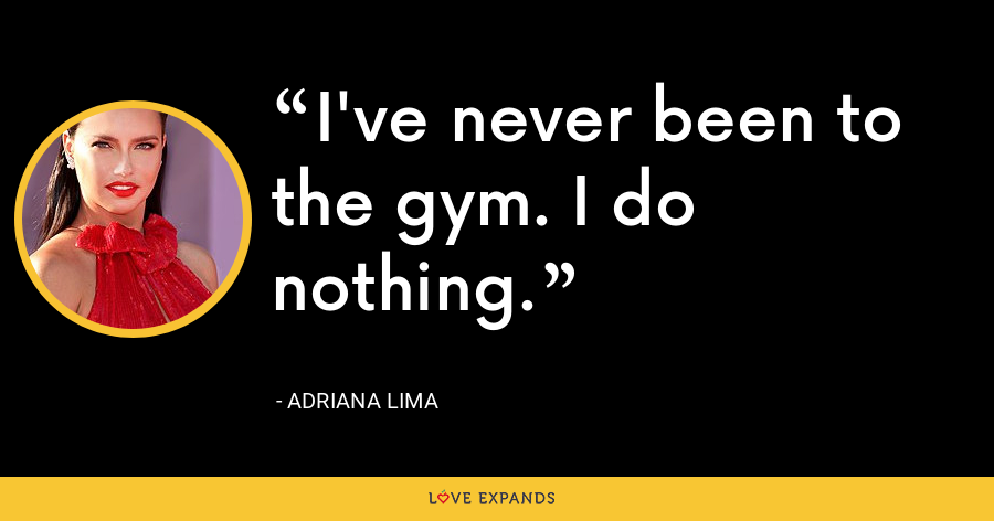 I've never been to the gym. I do nothing. - Adriana Lima
