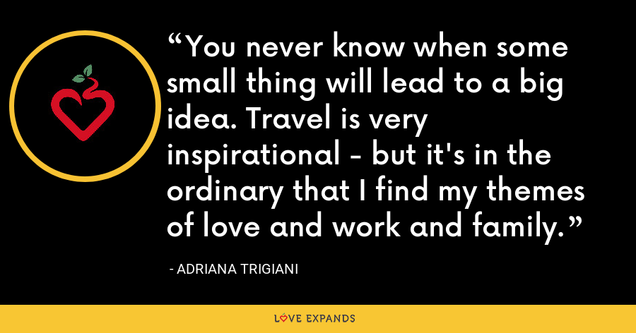 You never know when some small thing will lead to a big idea. Travel is very inspirational - but it's in the ordinary that I find my themes of love and work and family. - Adriana Trigiani