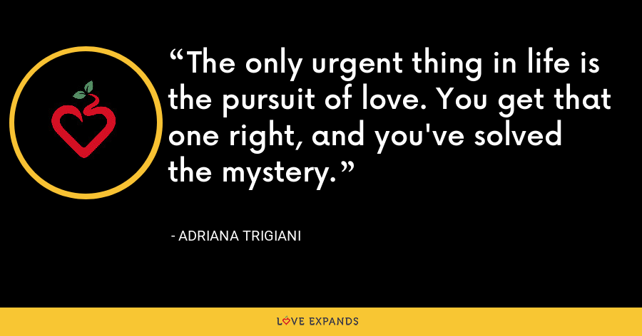 The only urgent thing in life is the pursuit of love. You get that one right, and you've solved the mystery. - Adriana Trigiani