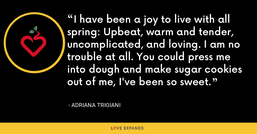 I have been a joy to live with all spring: Upbeat, warm and tender, uncomplicated, and loving. I am no trouble at all. You could press me into dough and make sugar cookies out of me, I've been so sweet. - Adriana Trigiani