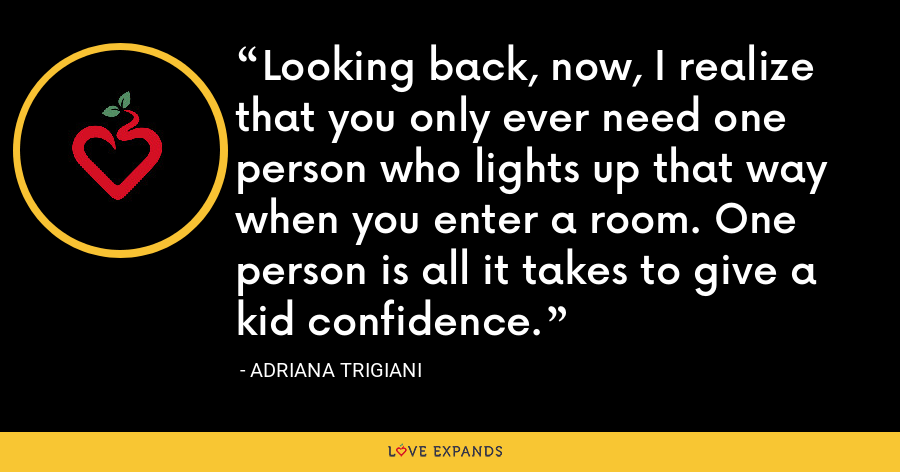 Looking back, now, I realize that you only ever need one person who lights up that way when you enter a room. One person is all it takes to give a kid confidence. - Adriana Trigiani