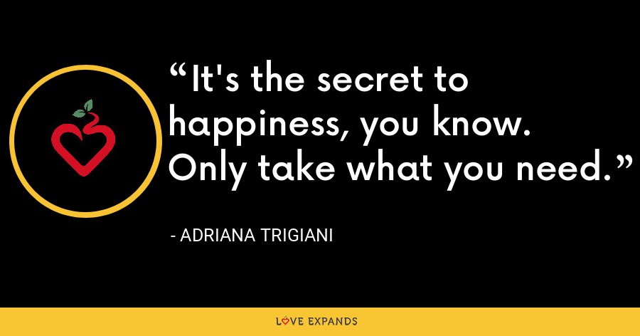 It's the secret to happiness, you know. Only take what you need. - Adriana Trigiani