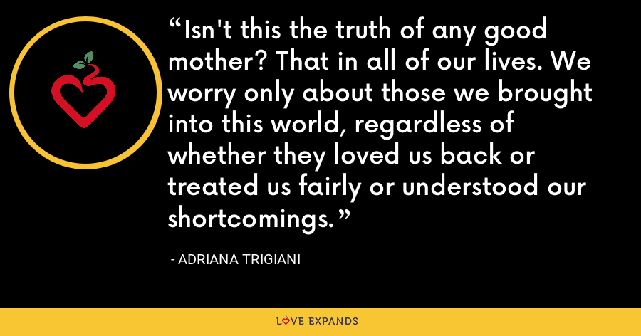 Isn't this the truth of any good mother? That in all of our lives. We worry only about those we brought into this world, regardless of whether they loved us back or treated us fairly or understood our shortcomings. - Adriana Trigiani