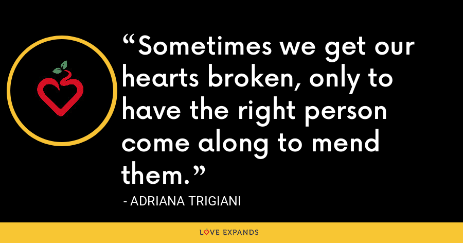 Sometimes we get our hearts broken, only to have the right person come along to mend them. - Adriana Trigiani