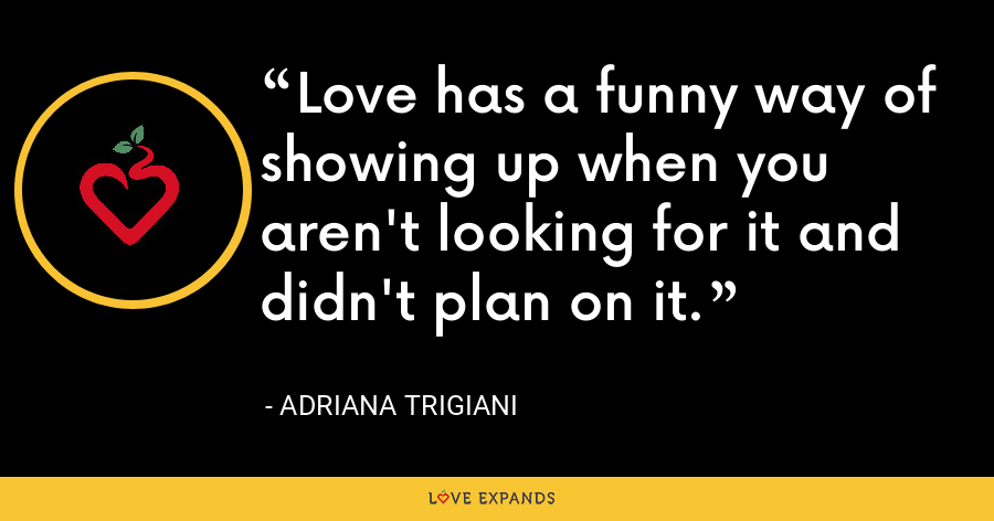 Love has a funny way of showing up when you aren't looking for it and didn't plan on it. - Adriana Trigiani