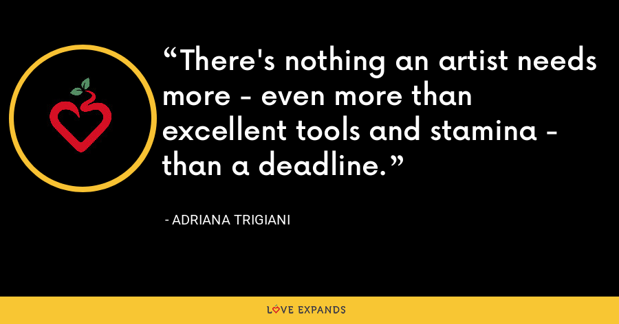 There's nothing an artist needs more - even more than excellent tools and stamina - than a deadline. - Adriana Trigiani