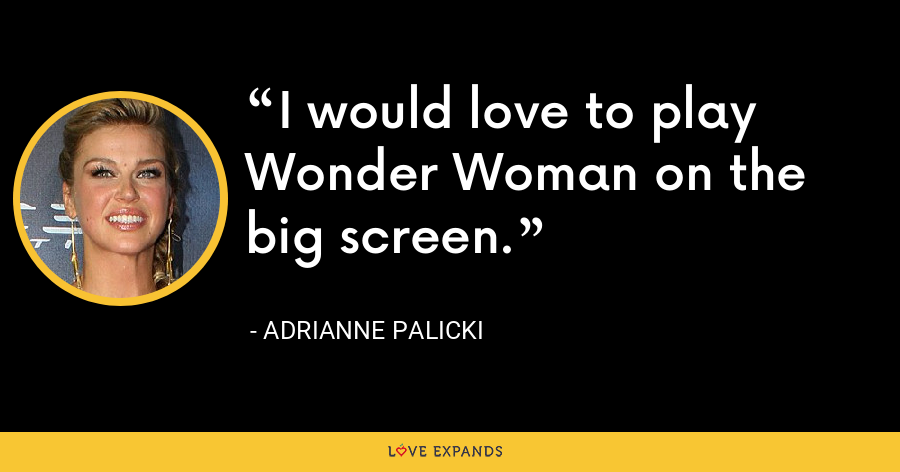 I would love to play Wonder Woman on the big screen. - Adrianne Palicki