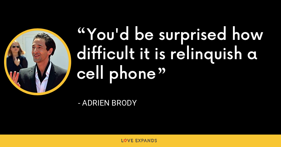 You'd be surprised how difficult it is relinquish a cell phone - Adrien Brody