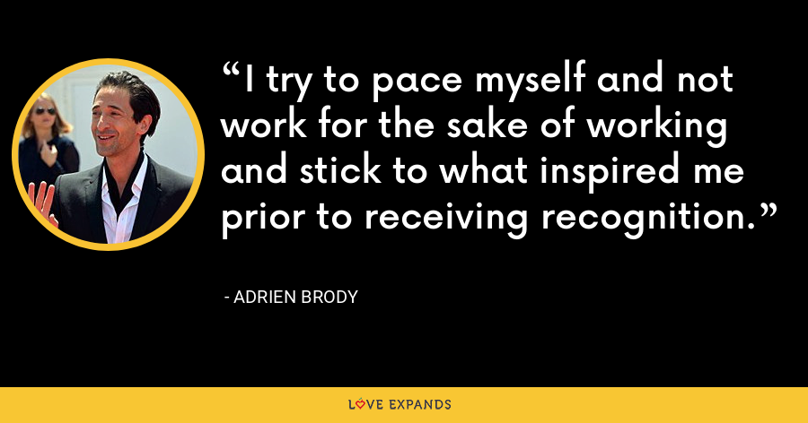 I try to pace myself and not work for the sake of working and stick to what inspired me prior to receiving recognition. - Adrien Brody