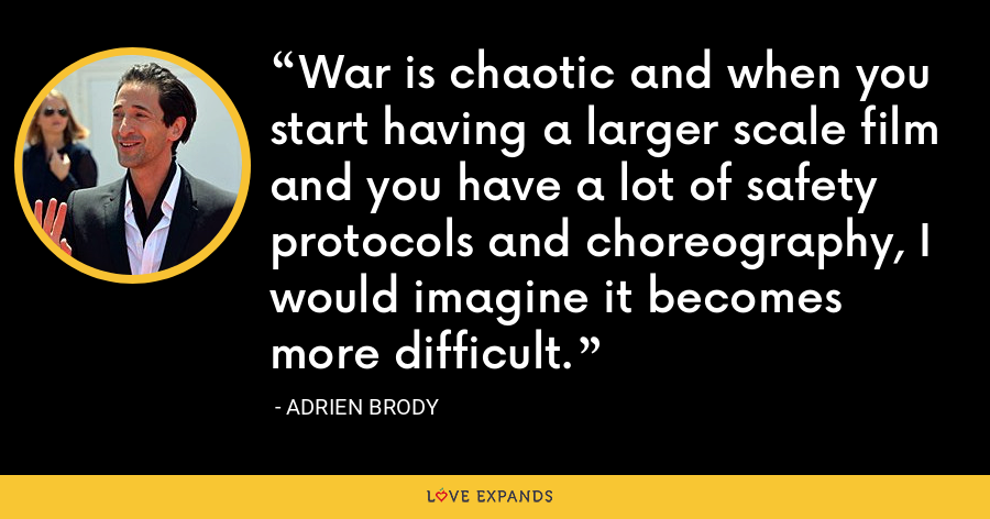 War is chaotic and when you start having a larger scale film and you have a lot of safety protocols and choreography, I would imagine it becomes more difficult. - Adrien Brody