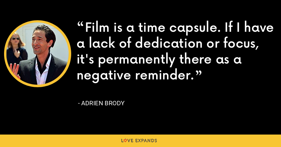 Film is a time capsule. If I have a lack of dedication or focus, it's permanently there as a negative reminder. - Adrien Brody