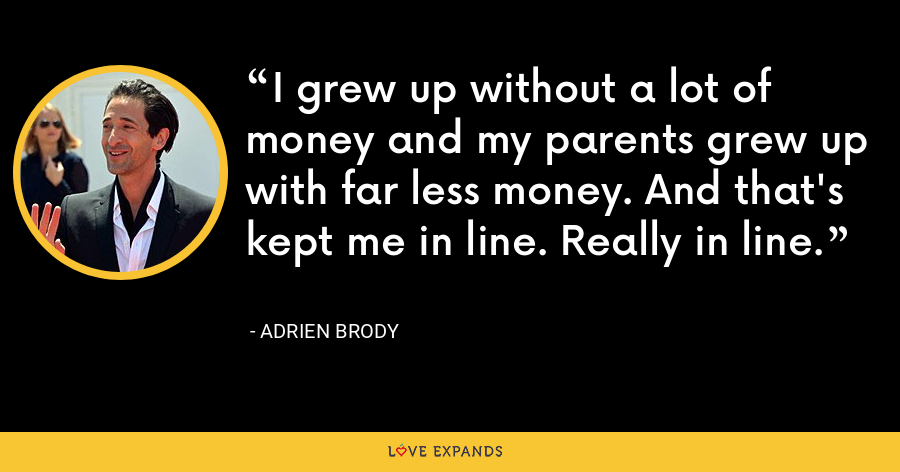 I grew up without a lot of money and my parents grew up with far less money. And that's kept me in line. Really in line. - Adrien Brody