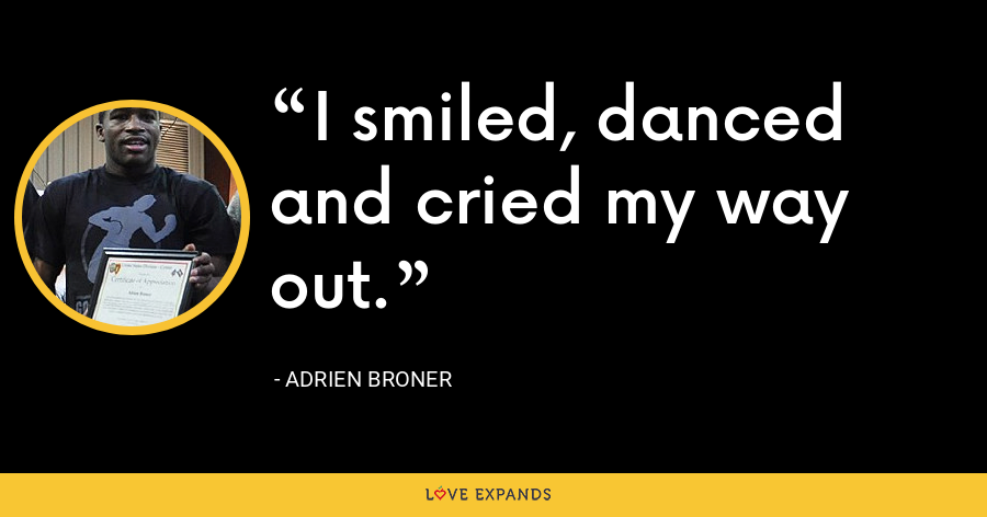 I smiled, danced and cried my way out. - Adrien Broner