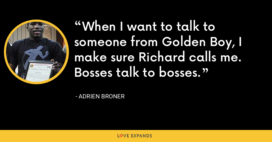 When I want to talk to someone from Golden Boy, I make sure Richard calls me. Bosses talk to bosses. - Adrien Broner