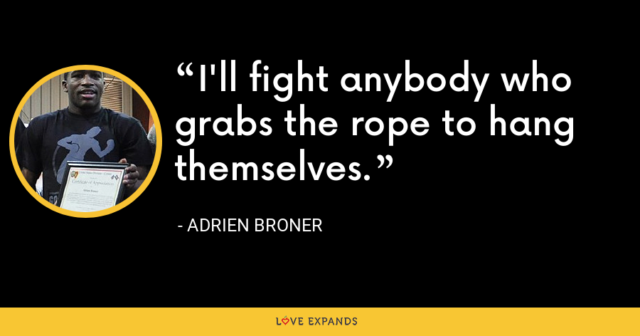 I'll fight anybody who grabs the rope to hang themselves. - Adrien Broner