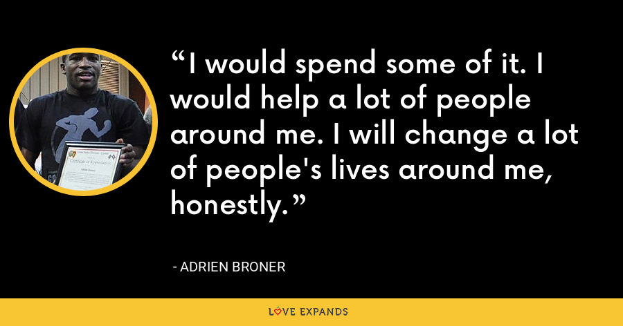 I would spend some of it. I would help a lot of people around me. I will change a lot of people's lives around me, honestly. - Adrien Broner