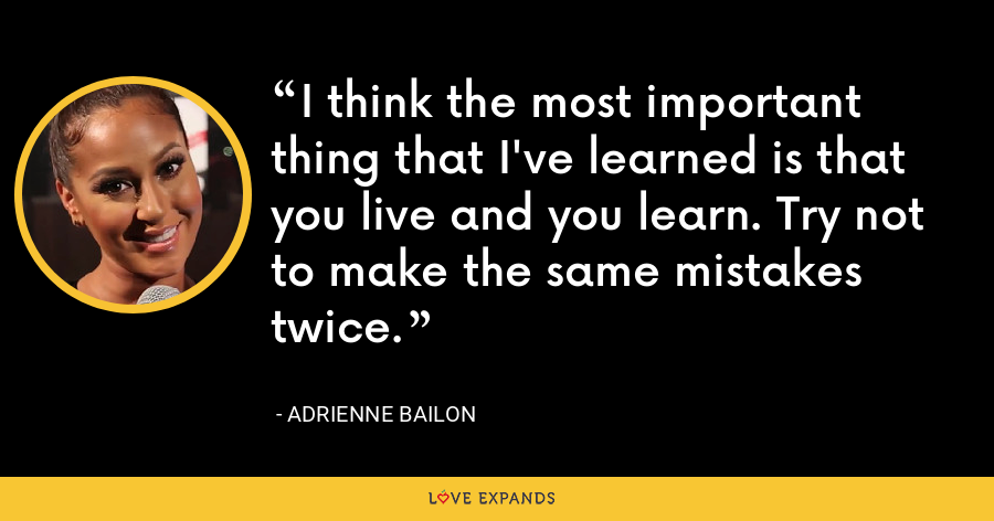 I think the most important thing that I've learned is that you live and you learn. Try not to make the same mistakes twice. - Adrienne Bailon