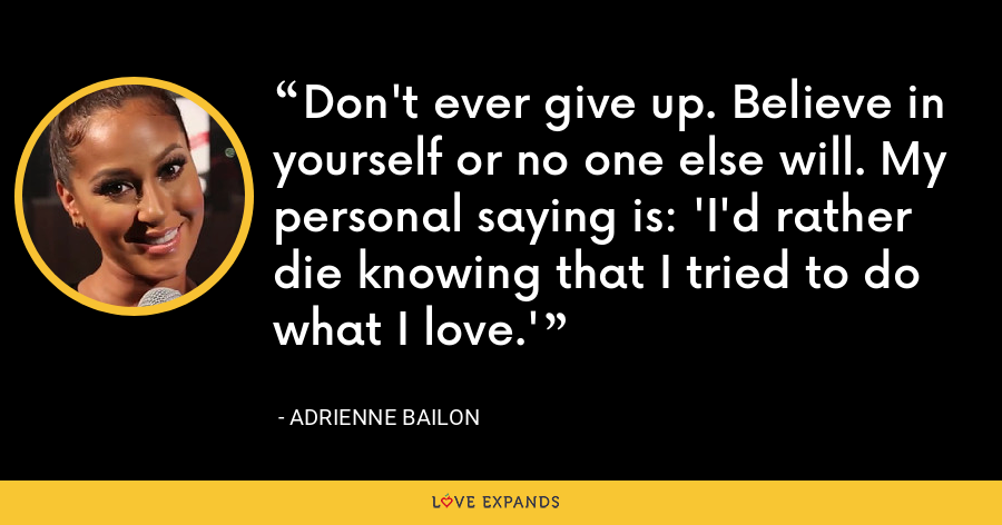 Don't ever give up. Believe in yourself or no one else will. My personal saying is: 'I'd rather die knowing that I tried to do what I love.' - Adrienne Bailon