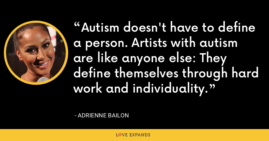Autism doesn't have to define a person. Artists with autism are like anyone else: They define themselves through hard work and individuality. - Adrienne Bailon