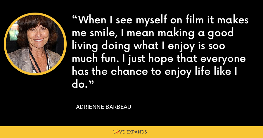 When I see myself on film it makes me smile, I mean making a good living doing what I enjoy is soo much fun. I just hope that everyone has the chance to enjoy life like I do. - Adrienne Barbeau