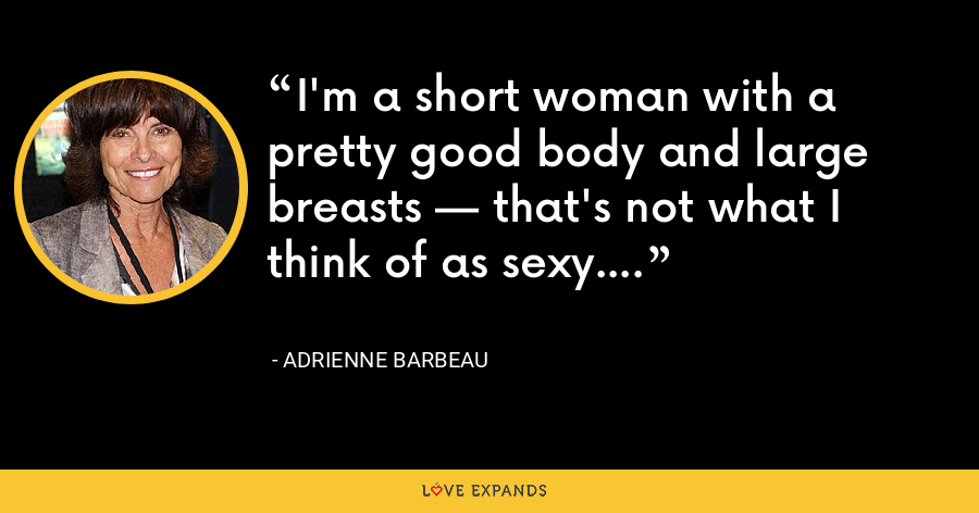 I'm a short woman with a pretty good body and large breasts — that's not what I think of as sexy. - Adrienne Barbeau