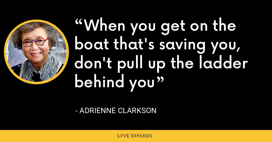 When you get on the boat that's saving you, don't pull up the ladder behind you - Adrienne Clarkson
