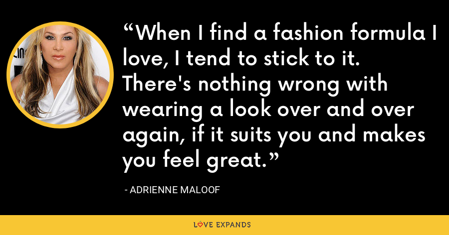 When I find a fashion formula I love, I tend to stick to it. There's nothing wrong with wearing a look over and over again, if it suits you and makes you feel great. - Adrienne Maloof