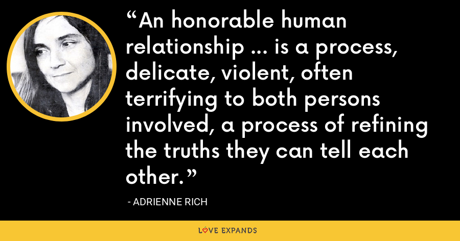 An honorable human relationship ... is a process, delicate, violent, often terrifying to both persons involved, a process of refining the truths they can tell each other. - Adrienne Rich