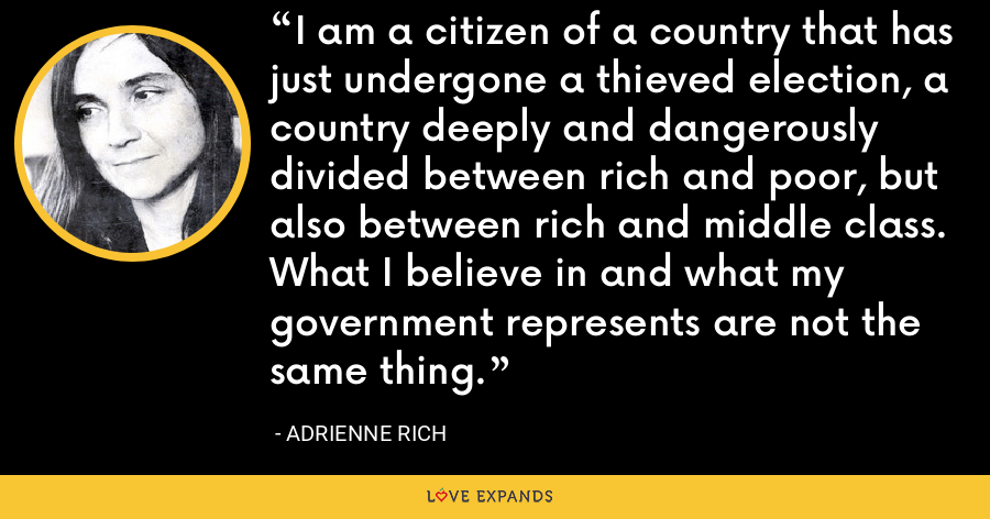I am a citizen of a country that has just undergone a thieved election, a country deeply and dangerously divided between rich and poor, but also between rich and middle class. What I believe in and what my government represents are not the same thing. - Adrienne Rich