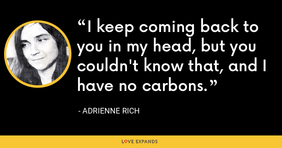 I keep coming back to you in my head, but you couldn't know that, and I have no carbons. - Adrienne Rich