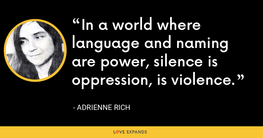 In a world where language and naming are power, silence is oppression, is violence. - Adrienne Rich