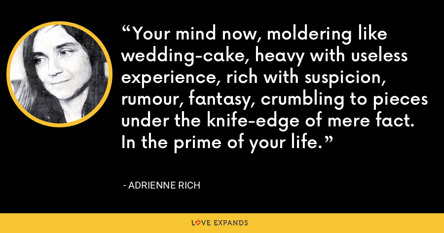 Your mind now, moldering like wedding-cake, heavy with useless experience, rich with suspicion, rumour, fantasy, crumbling to pieces under the knife-edge of mere fact. In the prime of your life. - Adrienne Rich
