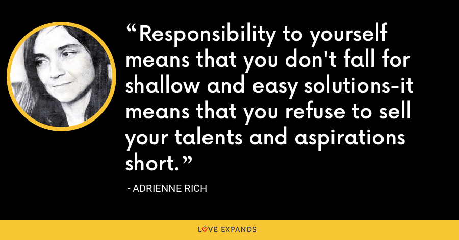 Responsibility to yourself means that you don't fall for shallow and easy solutions-it means that you refuse to sell your talents and aspirations short. - Adrienne Rich