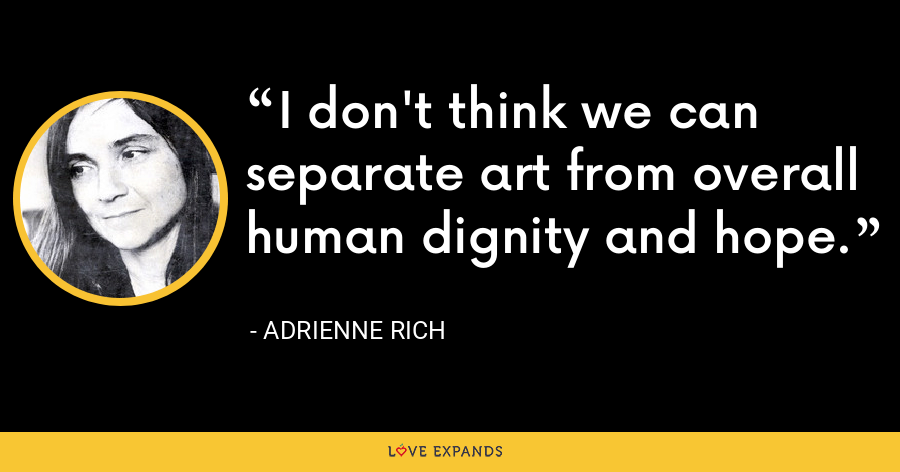 I don't think we can separate art from overall human dignity and hope. - Adrienne Rich