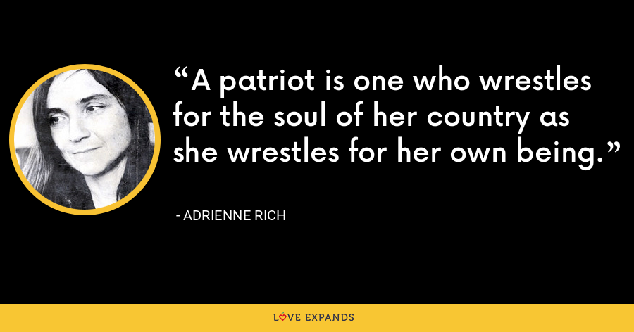 A patriot is one who wrestles for the soul of her country as she wrestles for her own being. - Adrienne Rich