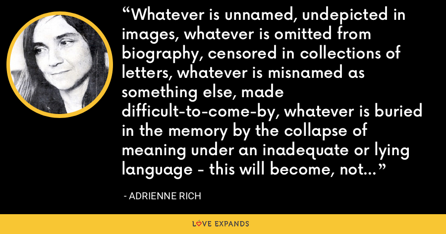 Whatever is unnamed, undepicted in images, whatever is omitted from biography, censored in collections of letters, whatever is misnamed as something else, made difficult-to-come-by, whatever is buried in the memory by the collapse of meaning under an inadequate or lying language - this will become, not merely unspoken, but unspeakable. - Adrienne Rich