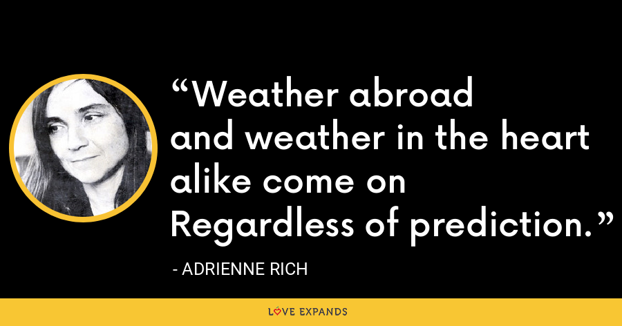Weather abroadand weather in the heart alike come onRegardless of prediction. - Adrienne Rich