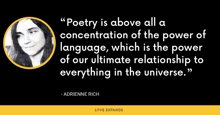 Poetry is above all a concentration of the power of language, which is the power of our ultimate relationship to everything in the universe. - Adrienne Rich