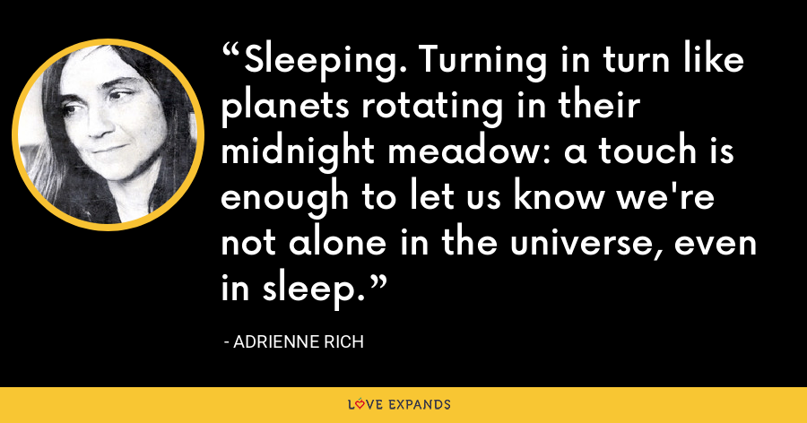 Sleeping. Turning in turn like planets rotating in their midnight meadow: a touch is enough to let us know we're not alone in the universe, even in sleep. - Adrienne Rich
