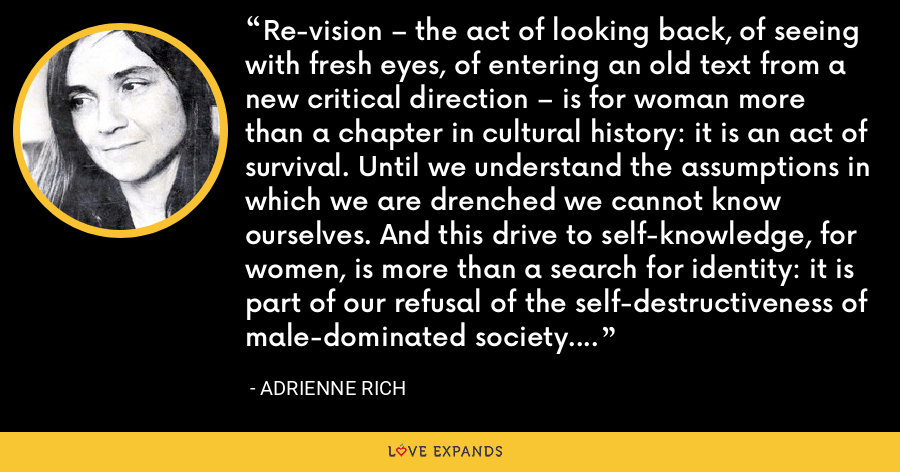 Re-vision – the act of looking back, of seeing with fresh eyes, of entering an old text from a new critical direction – is for woman more than a chapter in cultural history: it is an act of survival. Until we understand the assumptions in which we are drenched we cannot know ourselves. And this drive to self-knowledge, for women, is more than a search for identity: it is part of our refusal of the self-destructiveness of male-dominated society. - Adrienne Rich