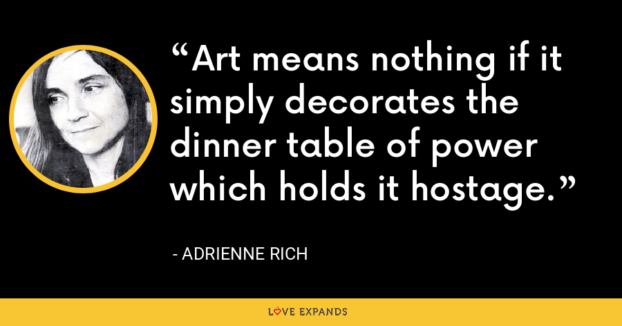 Art means nothing if it simply decorates the dinner table of power which holds it hostage. - Adrienne Rich