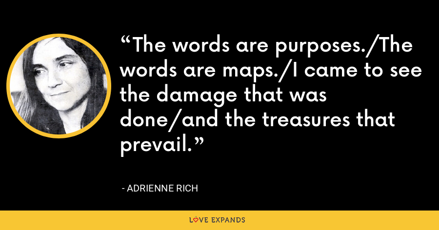 The words are purposes./The words are maps./I came to see the damage that was done/and the treasures that prevail. - Adrienne Rich