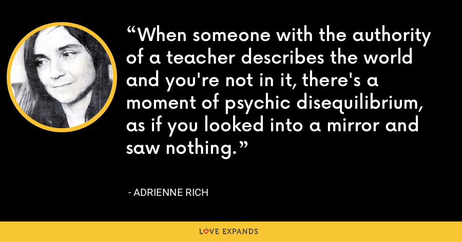 When someone with the authority of a teacher describes the world and you're not in it, there's a moment of psychic disequilibrium, as if you looked into a mirror and saw nothing. - Adrienne Rich