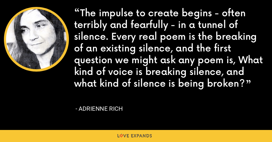 The impulse to create begins - often terribly and fearfully - in a tunnel of silence. Every real poem is the breaking of an existing silence, and the first question we might ask any poem is, What kind of voice is breaking silence, and what kind of silence is being broken? - Adrienne Rich