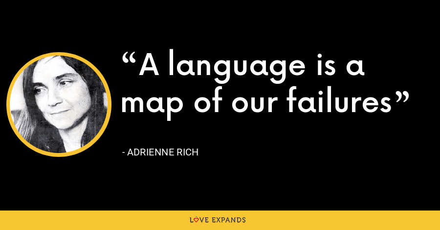 A language is a map of our failures - Adrienne Rich
