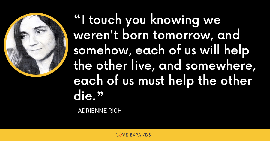 I touch you knowing we weren't born tomorrow, and somehow, each of us will help the other live, and somewhere, each of us must help the other die. - Adrienne Rich