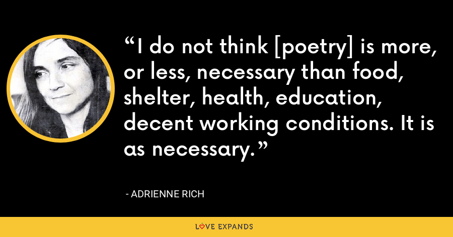 I do not think [poetry] is more, or less, necessary than food, shelter, health, education, decent working conditions. It is as necessary. - Adrienne Rich