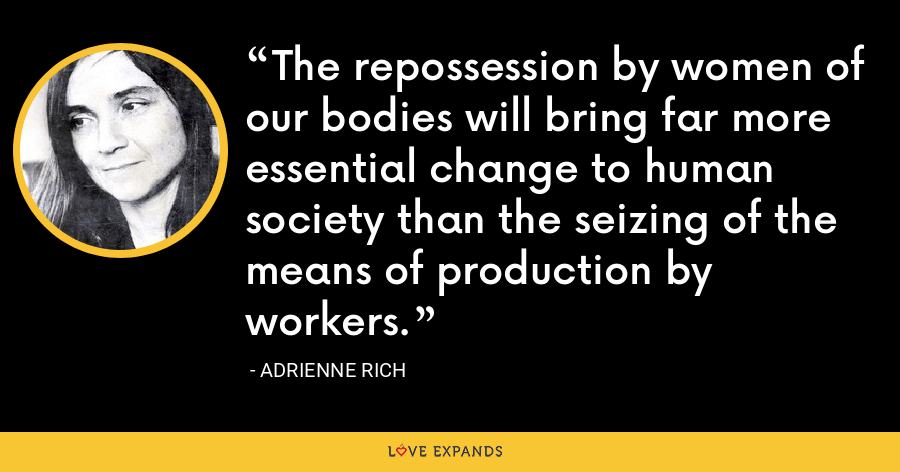 The repossession by women of our bodies will bring far more essential change to human society than the seizing of the means of production by workers. - Adrienne Rich